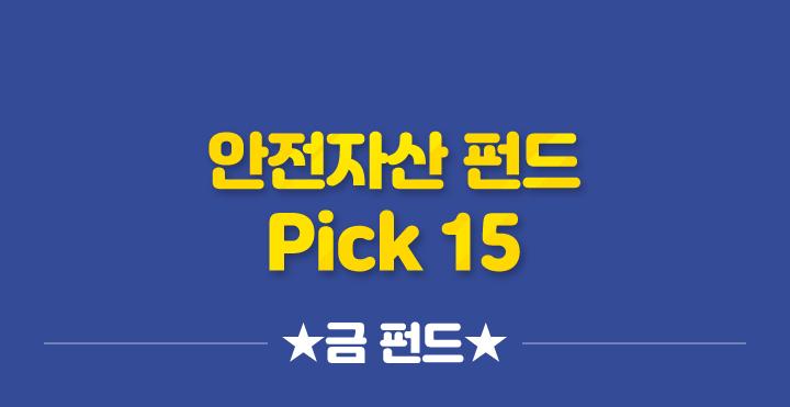안전자산펀드 Pick 15 - ★금 펀드★ -